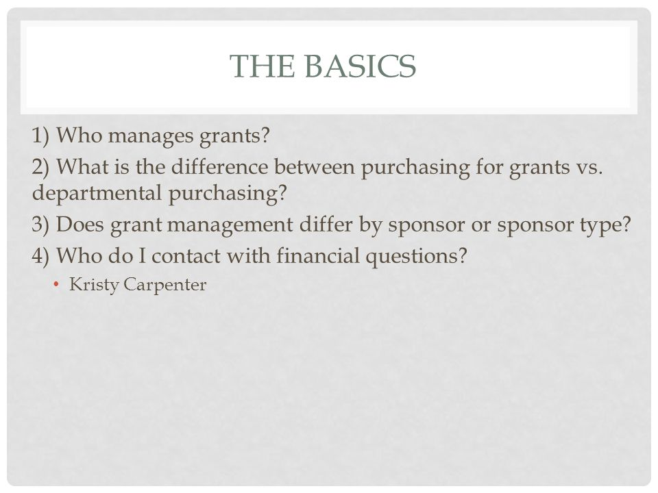 THE BASICS 1) Who manages grants? 2) What is the difference between purchasing for grants vs. departmental purchasing? 3) Does grant management differ
