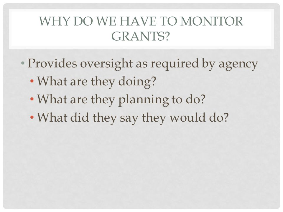 WHY DO WE HAVE TO MONITOR GRANTS. Provides oversight as required by agency What are they doing.
