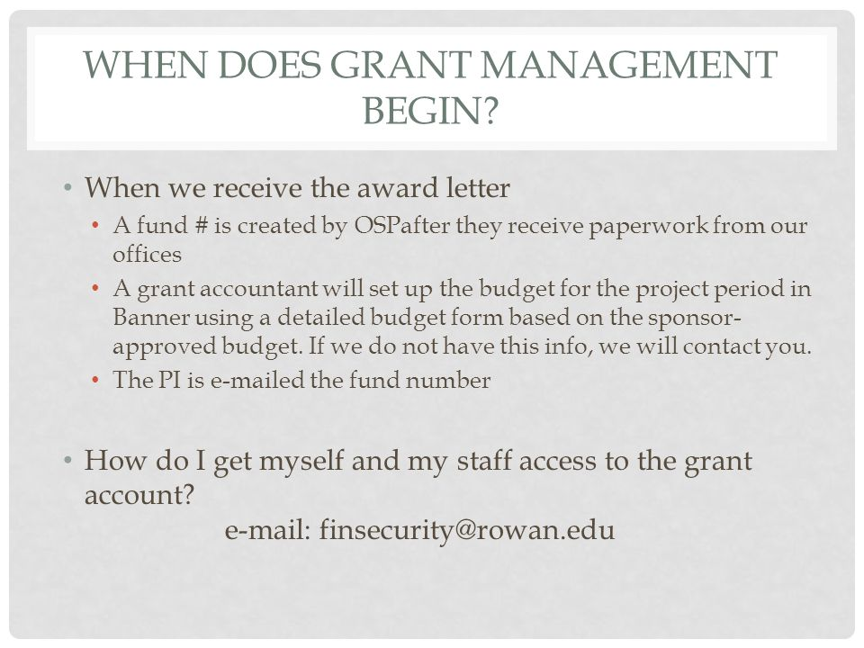 WHEN DOES GRANT MANAGEMENT BEGIN? When we receive the award letter A fund # is created by OSPafter they receive paperwork from our offices A grant acc