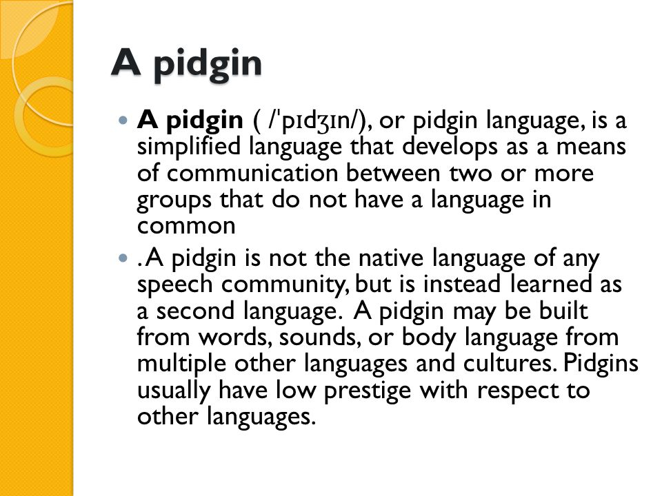 A Creole is a stable natural language developed from the mixing of parent languages; creoles differ from pidgins in that they have been nativized by children as their primary language, making them have features of natural languages that are normally missing from pidgins.