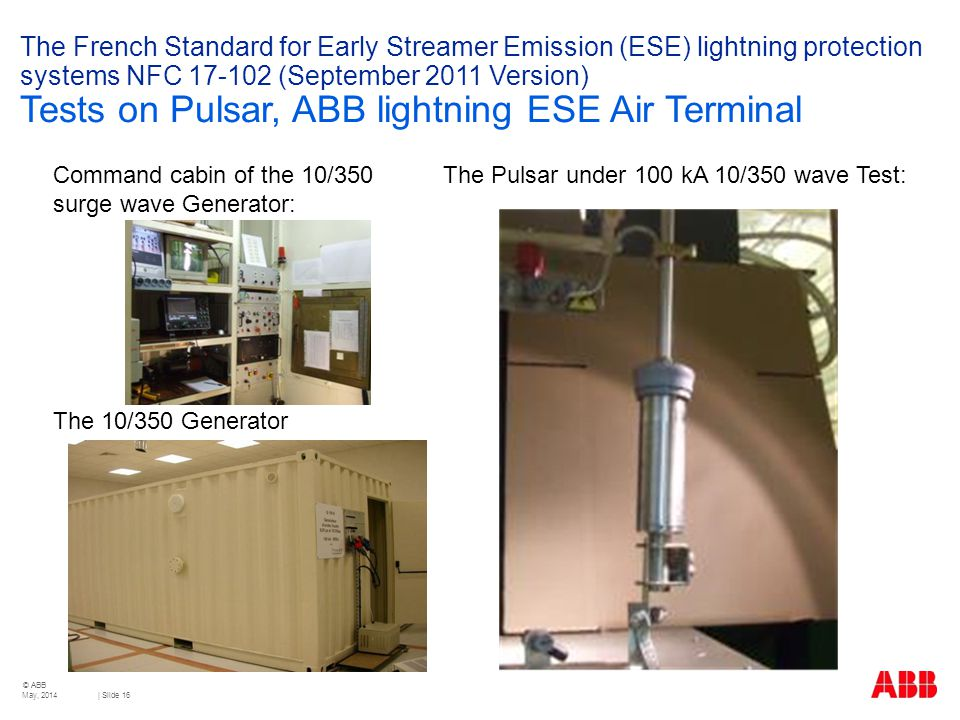© ABB | Slide 16 The French Standard for Early Streamer Emission (ESE) lightning protection systems NFC 17-102 (September 2011 Version) Tests on Pulsar, ABB lightning ESE Air Terminal Command cabin of the 10/350 The Pulsar under 100 kA 10/350 wave Test: surge wave Generator: The 10/350 Generator May, 2014