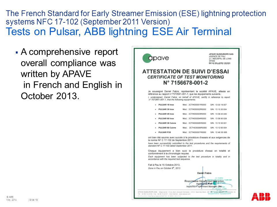 © ABB | Slide 19 The French Standard for Early Streamer Emission (ESE) lightning protection systems NFC 17-102 (September 2011 Version) Tests on Pulsar, ABB lightning ESE Air Terminal  A comprehensive report overall compliance was written by APAVE in French and English in October 2013.