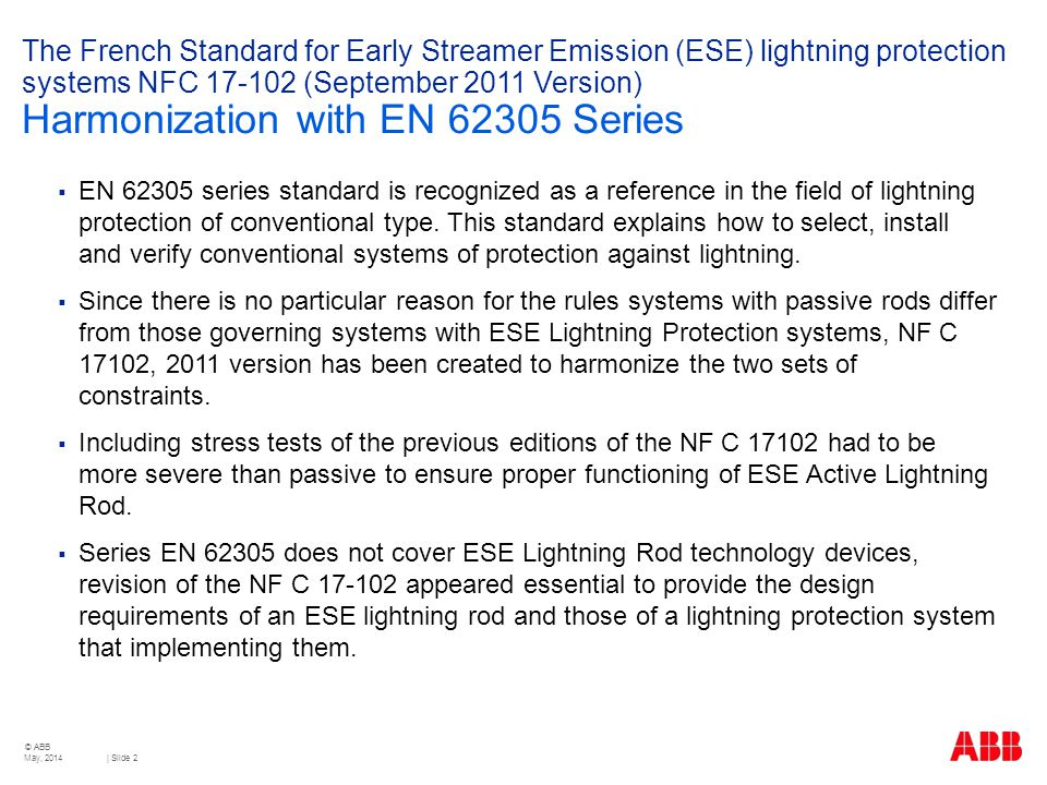 © ABB | Slide 2 The French Standard for Early Streamer Emission (ESE) lightning protection systems NFC 17-102 (September 2011 Version) Harmonization with EN 62305 Series  EN 62305 series standard is recognized as a reference in the field of lightning protection of conventional type.