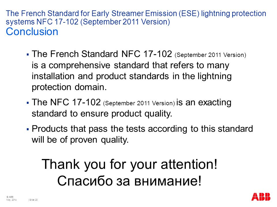 © ABB | Slide 20 The French Standard for Early Streamer Emission (ESE) lightning protection systems NFC 17-102 (September 2011 Version) Conclusion  The French Standard NFC 17-102 (September 2011 Version) is a comprehensive standard that refers to many installation and product standards in the lightning protection domain.