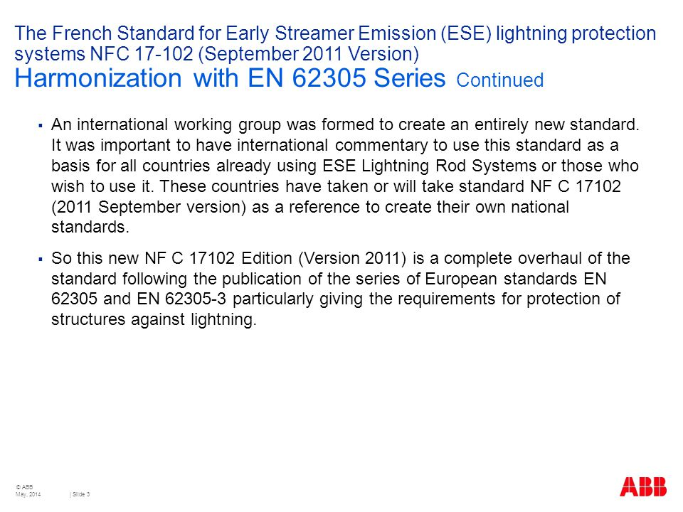 © ABB | Slide 3 The French Standard for Early Streamer Emission (ESE) lightning protection systems NFC 17-102 (September 2011 Version) Harmonization with EN 62305 Series Continued  An international working group was formed to create an entirely new standard.