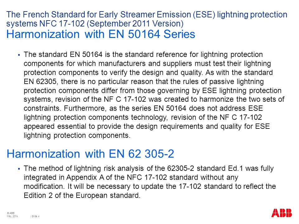 © ABB | Slide 4 The French Standard for Early Streamer Emission (ESE) lightning protection systems NFC 17-102 (September 2011 Version) Harmonization with EN 50164 Series  The standard EN 50164 is the standard reference for lightning protection components for which manufacturers and suppliers must test their lightning protection components to verify the design and quality.