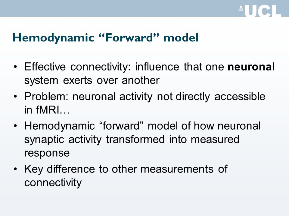 Hemodynamic Forward model Effective connectivity: influence that one neuronal system exerts over another Problem: neuronal activity not directly accessible in fMRI… Hemodynamic forward model of how neuronal synaptic activity transformed into measured response Key difference to other measurements of connectivity