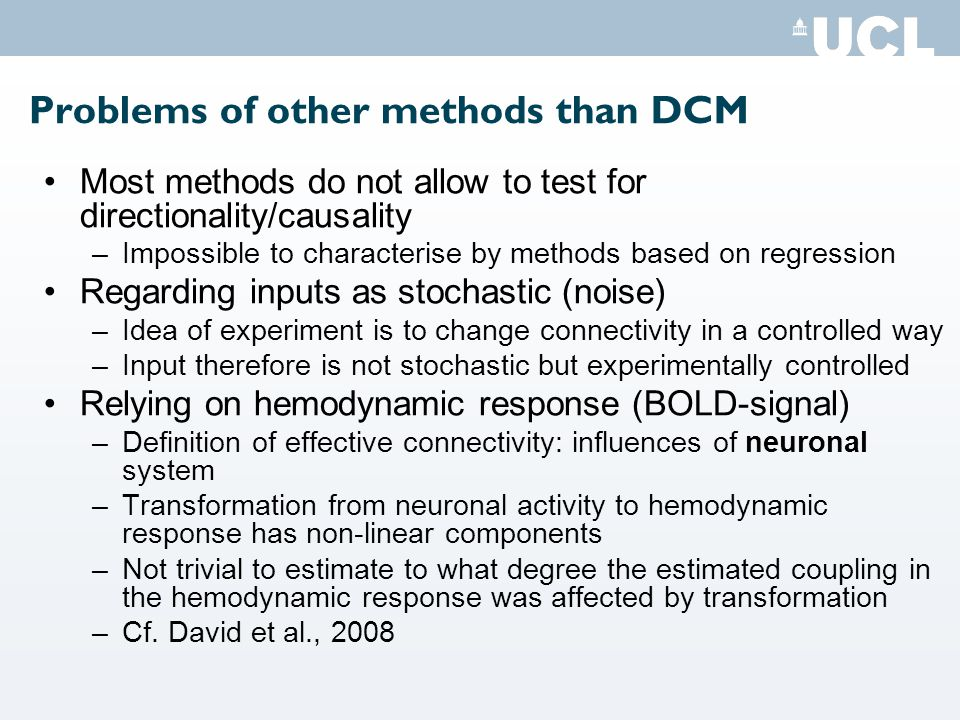 Problems of other methods than DCM Most methods do not allow to test for directionality/causality –Impossible to characterise by methods based on regression Regarding inputs as stochastic (noise) –Idea of experiment is to change connectivity in a controlled way –Input therefore is not stochastic but experimentally controlled Relying on hemodynamic response (BOLD-signal) –Definition of effective connectivity: influences of neuronal system –Transformation from neuronal activity to hemodynamic response has non-linear components –Not trivial to estimate to what degree the estimated coupling in the hemodynamic response was affected by transformation –Cf.