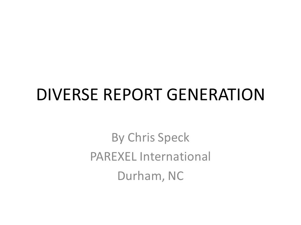 DIVERSE REPORT GENERATION By Chris Speck PAREXEL International Durham, NC