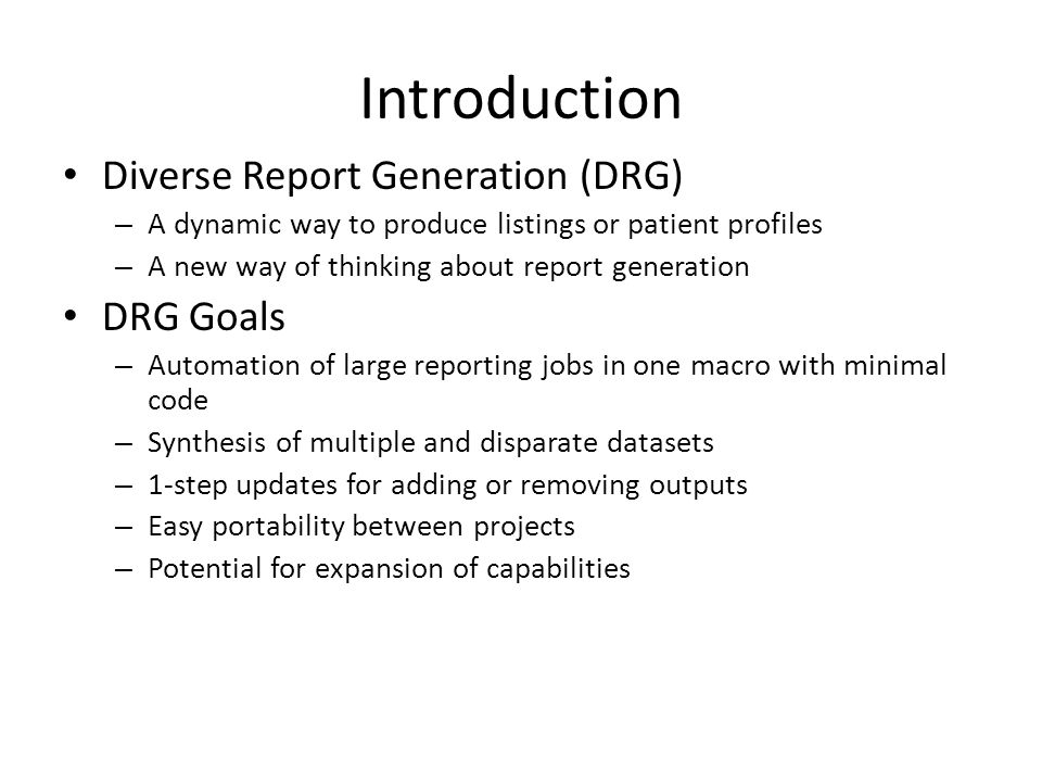 Introduction Diverse Report Generation (DRG) – A dynamic way to produce listings or patient profiles – A new way of thinking about report generation DRG Goals – Automation of large reporting jobs in one macro with minimal code – Synthesis of multiple and disparate datasets – 1-step updates for adding or removing outputs – Easy portability between projects – Potential for expansion of capabilities