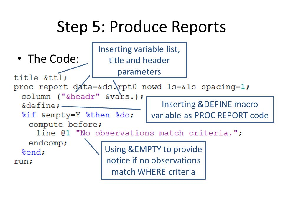 Step 5: Produce Reports The Code: Inserting variable list, title and header parameters Inserting &DEFINE macro variable as PROC REPORT code Using &EMPTY to provide notice if no observations match WHERE criteria