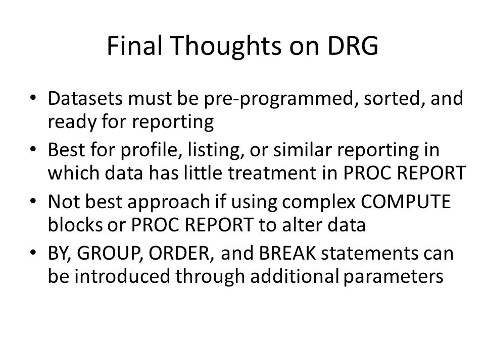 Final Thoughts on DRG Datasets must be pre-programmed, sorted, and ready for reporting Best for profile, listing, or similar reporting in which data has little treatment in PROC REPORT Not best approach if using complex COMPUTE blocks or PROC REPORT to alter data BY, GROUP, ORDER, and BREAK statements can be introduced through additional parameters