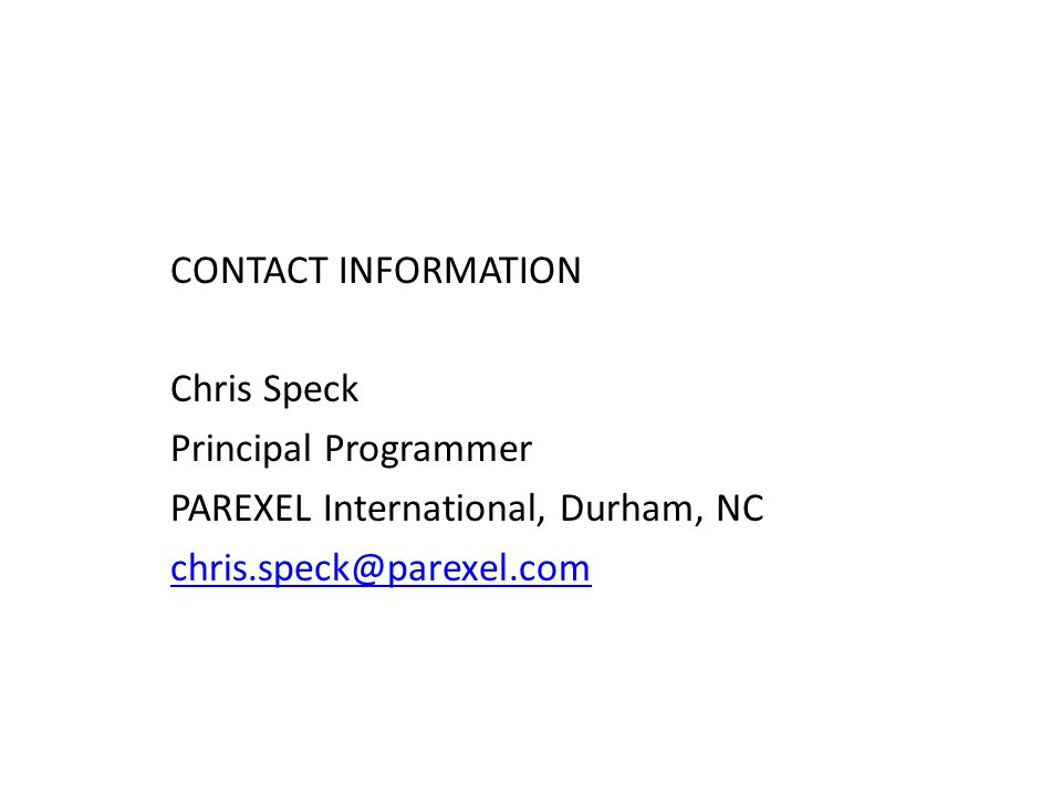 CONTACT INFORMATION Chris Speck Principal Programmer PAREXEL International, Durham, NC chris.speck@parexel.com