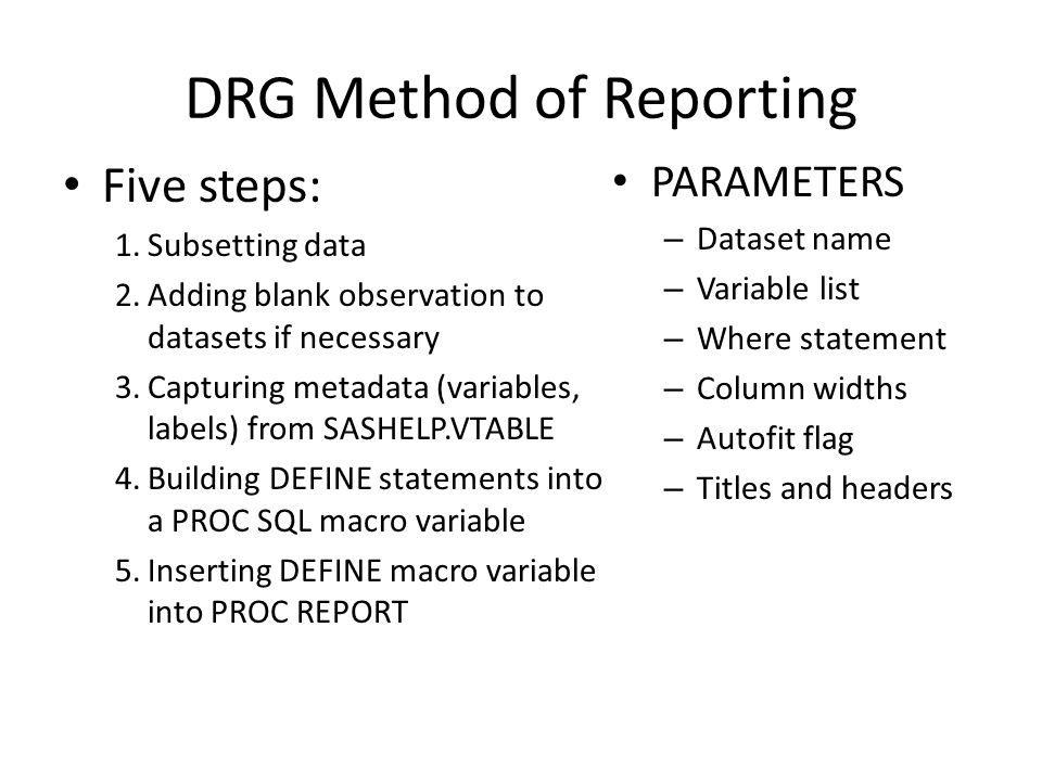 DRG Method of Reporting Five steps: 1.Subsetting data 2.Adding blank observation to datasets if necessary 3.Capturing metadata (variables, labels) from SASHELP.VTABLE 4.Building DEFINE statements into a PROC SQL macro variable 5.Inserting DEFINE macro variable into PROC REPORT PARAMETERS – Dataset name – Variable list – Where statement – Column widths – Autofit flag – Titles and headers
