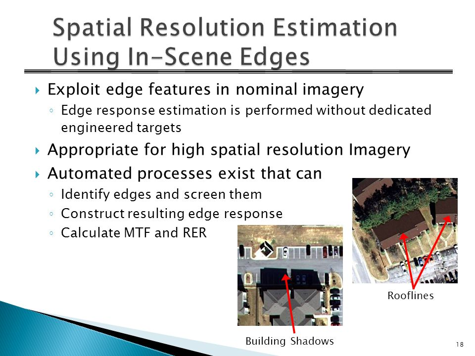  Exploit edge features in nominal imagery ◦ Edge response estimation is performed without dedicated engineered targets  Appropriate for high spatial resolution Imagery  Automated processes exist that can ◦ Identify edges and screen them ◦ Construct resulting edge response ◦ Calculate MTF and RER Building Shadows Rooflines 18