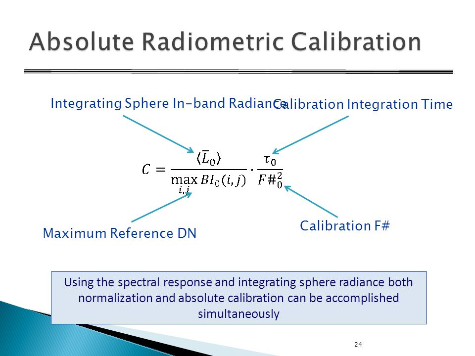 24 Using the spectral response and integrating sphere radiance both normalization and absolute calibration can be accomplished simultaneously Calibration Integration Time Calibration F# Maximum Reference DN Integrating Sphere In-band Radiance