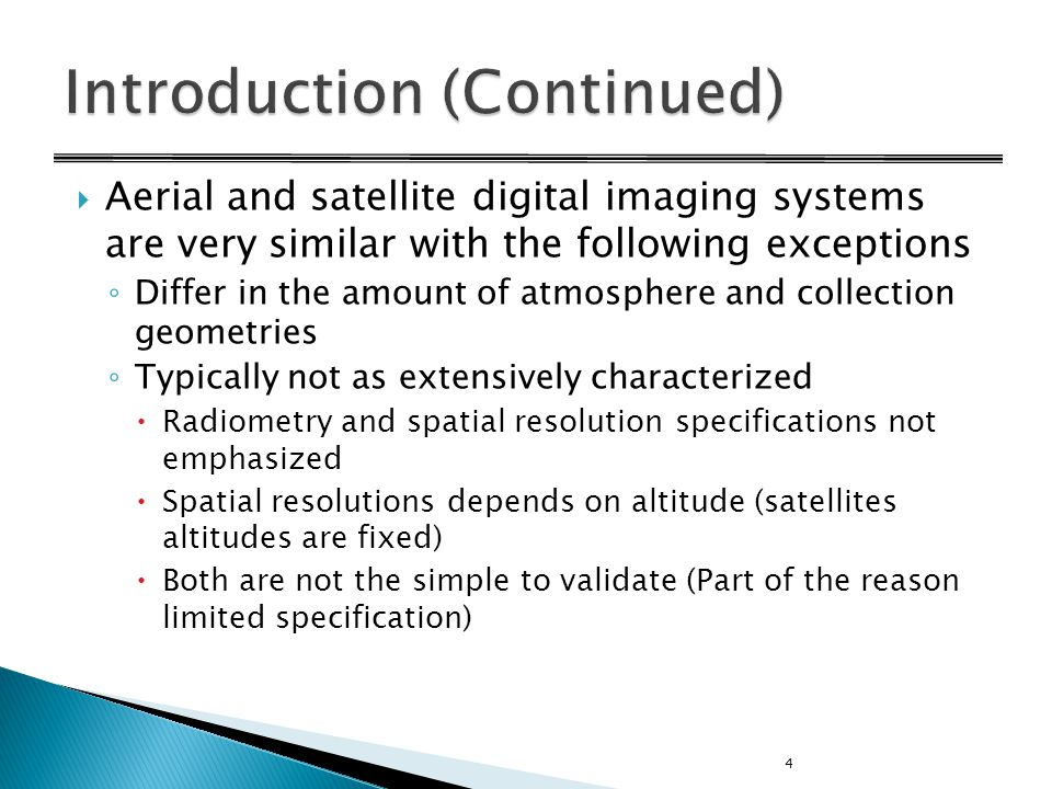  Aerial and satellite digital imaging systems are very similar with the following exceptions ◦ Differ in the amount of atmosphere and collection geometries ◦ Typically not as extensively characterized  Radiometry and spatial resolution specifications not emphasized  Spatial resolutions depends on altitude (satellites altitudes are fixed)  Both are not the simple to validate (Part of the reason limited specification) 4