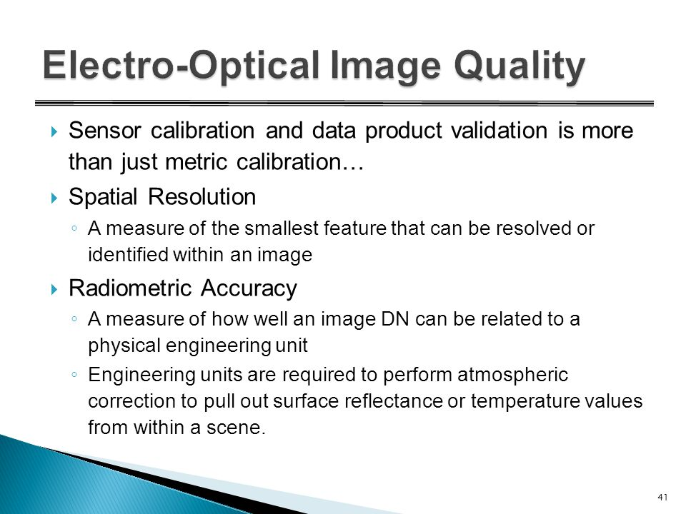  Sensor calibration and data product validation is more than just metric calibration…  Spatial Resolution ◦ A measure of the smallest feature that can be resolved or identified within an image  Radiometric Accuracy ◦ A measure of how well an image DN can be related to a physical engineering unit ◦ Engineering units are required to perform atmospheric correction to pull out surface reflectance or temperature values from within a scene.