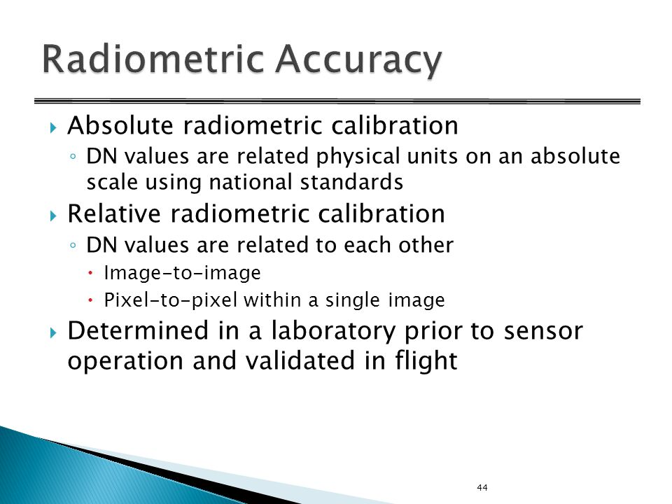  Absolute radiometric calibration ◦ DN values are related physical units on an absolute scale using national standards  Relative radiometric calibration ◦ DN values are related to each other  Image-to-image  Pixel-to-pixel within a single image  Determined in a laboratory prior to sensor operation and validated in flight 44