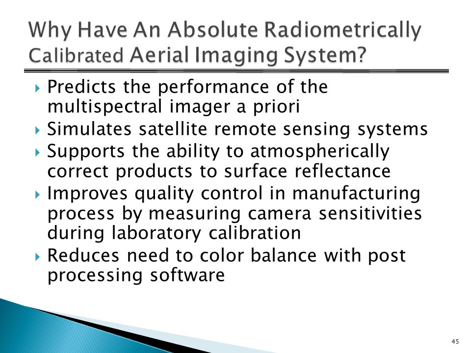  Predicts the performance of the multispectral imager a priori  Simulates satellite remote sensing systems  Supports the ability to atmospherically correct products to surface reflectance  Improves quality control in manufacturing process by measuring camera sensitivities during laboratory calibration  Reduces need to color balance with post processing software 45