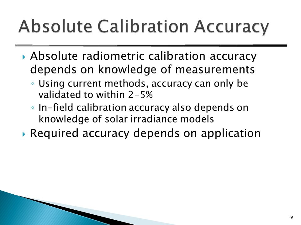  Absolute radiometric calibration accuracy depends on knowledge of measurements ◦ Using current methods, accuracy can only be validated to within 2-5% ◦ In-field calibration accuracy also depends on knowledge of solar irradiance models  Required accuracy depends on application 46