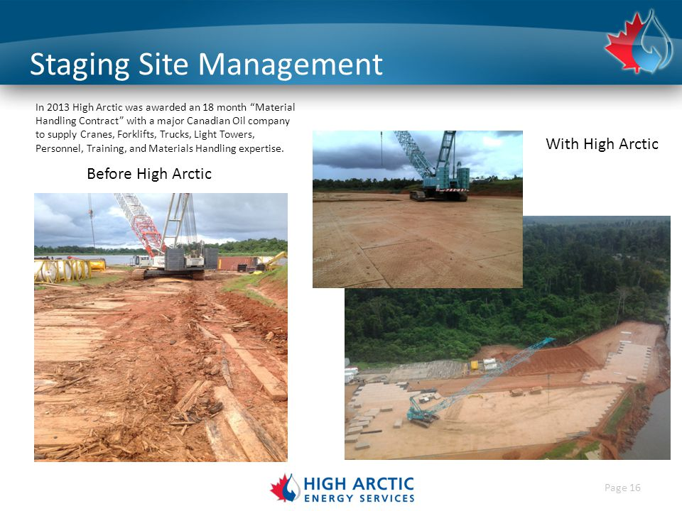 Page 16 Staging Site Management With High Arctic Before High Arctic In 2013 High Arctic was awarded an 18 month Material Handling Contract with a major Canadian Oil company to supply Cranes, Forklifts, Trucks, Light Towers, Personnel, Training, and Materials Handling expertise.