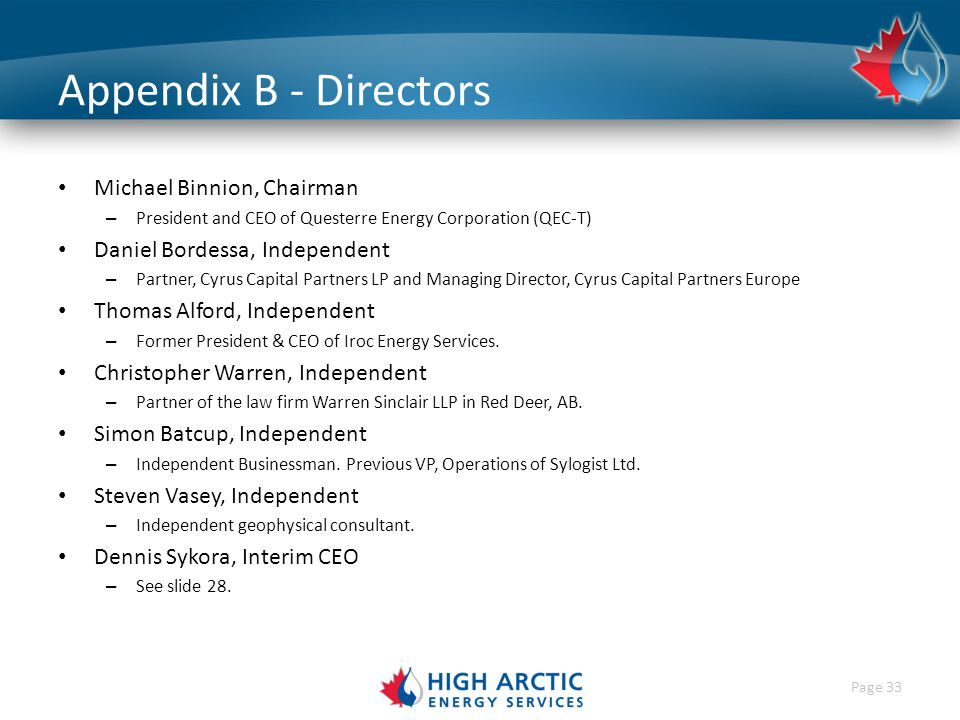 Page 33 Appendix B - Directors Michael Binnion, Chairman – President and CEO of Questerre Energy Corporation (QEC-T) Daniel Bordessa, Independent – Partner, Cyrus Capital Partners LP and Managing Director, Cyrus Capital Partners Europe Thomas Alford, Independent – Former President & CEO of Iroc Energy Services.