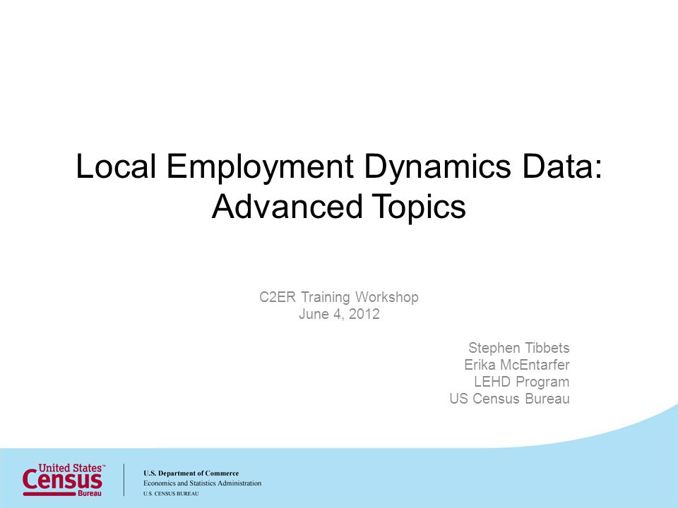 Local Employment Dynamics Data: Advanced Topics C2ER Training Workshop June 4, 2012 Stephen Tibbets Erika McEntarfer LEHD Program US Census Bureau