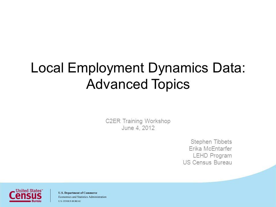 Local Employment Dynamics Data: Advanced Topics C2ER Training Workshop June 4, 2012 Stephen Tibbets Erika McEntarfer LEHD Program US Census Bureau