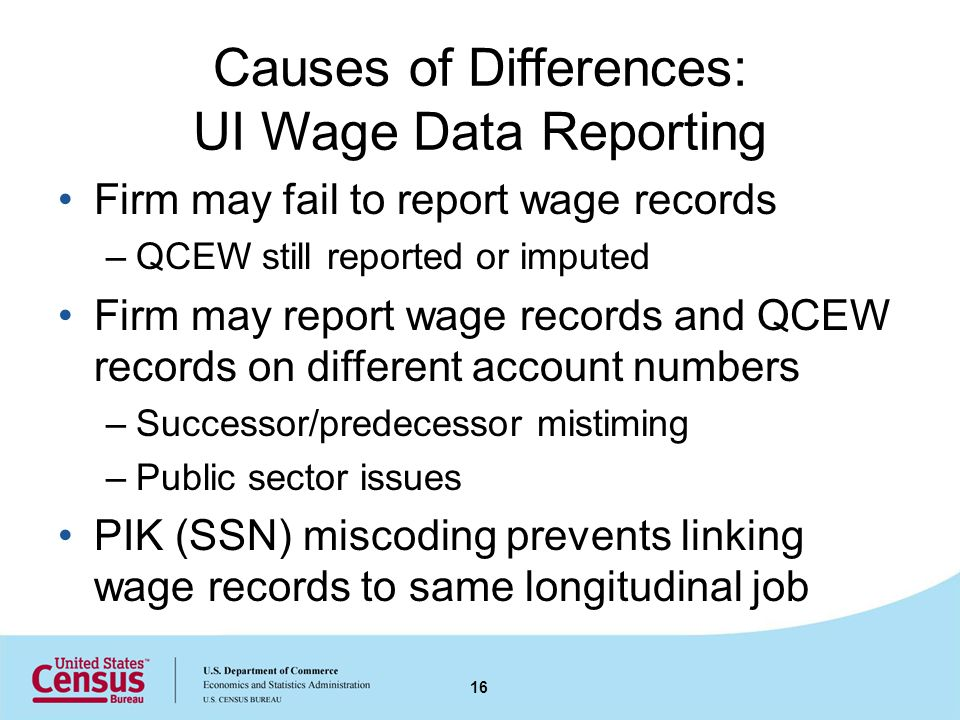 Causes of Differences: UI Wage Data Reporting Firm may fail to report wage records –QCEW still reported or imputed Firm may report wage records and QCEW records on different account numbers –Successor/predecessor mistiming –Public sector issues PIK (SSN) miscoding prevents linking wage records to same longitudinal job 16