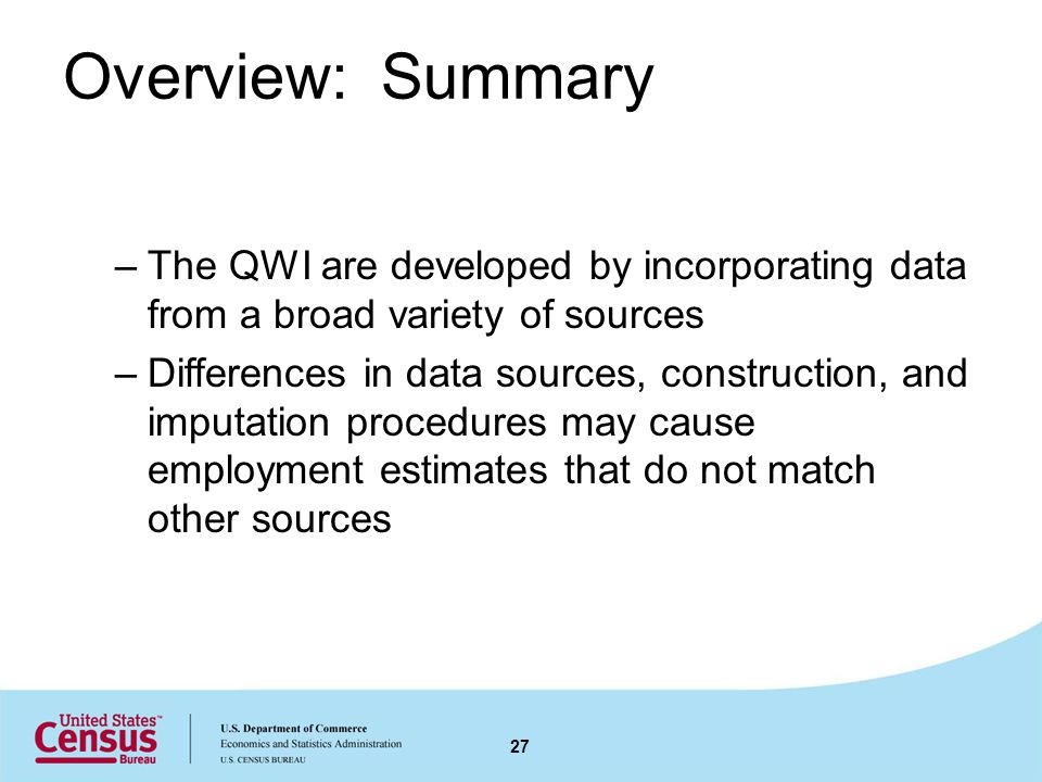 Overview: Summary –The QWI are developed by incorporating data from a broad variety of sources –Differences in data sources, construction, and imputat