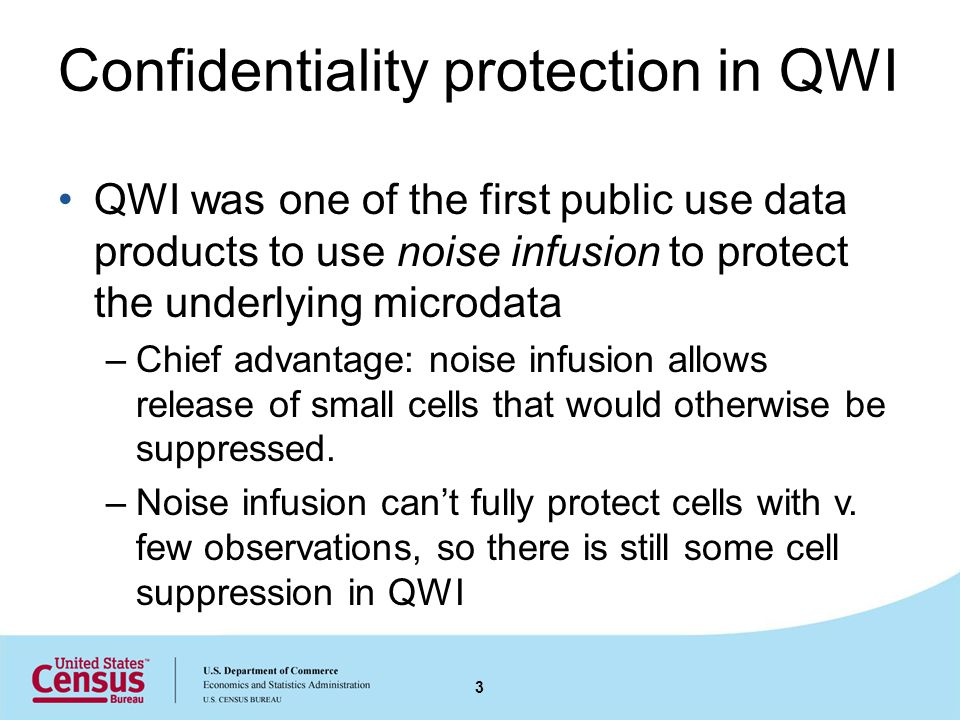Confidentiality protection in QWI QWI was one of the first public use data products to use noise infusion to protect the underlying microdata –Chief advantage: noise infusion allows release of small cells that would otherwise be suppressed.