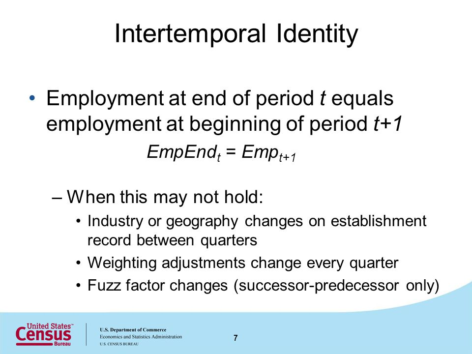 Intertemporal Identity Employment at end of period t equals employment at beginning of period t+1 EmpEnd t = Emp t+1 –When this may not hold: Industry or geography changes on establishment record between quarters Weighting adjustments change every quarter Fuzz factor changes (successor-predecessor only) 7