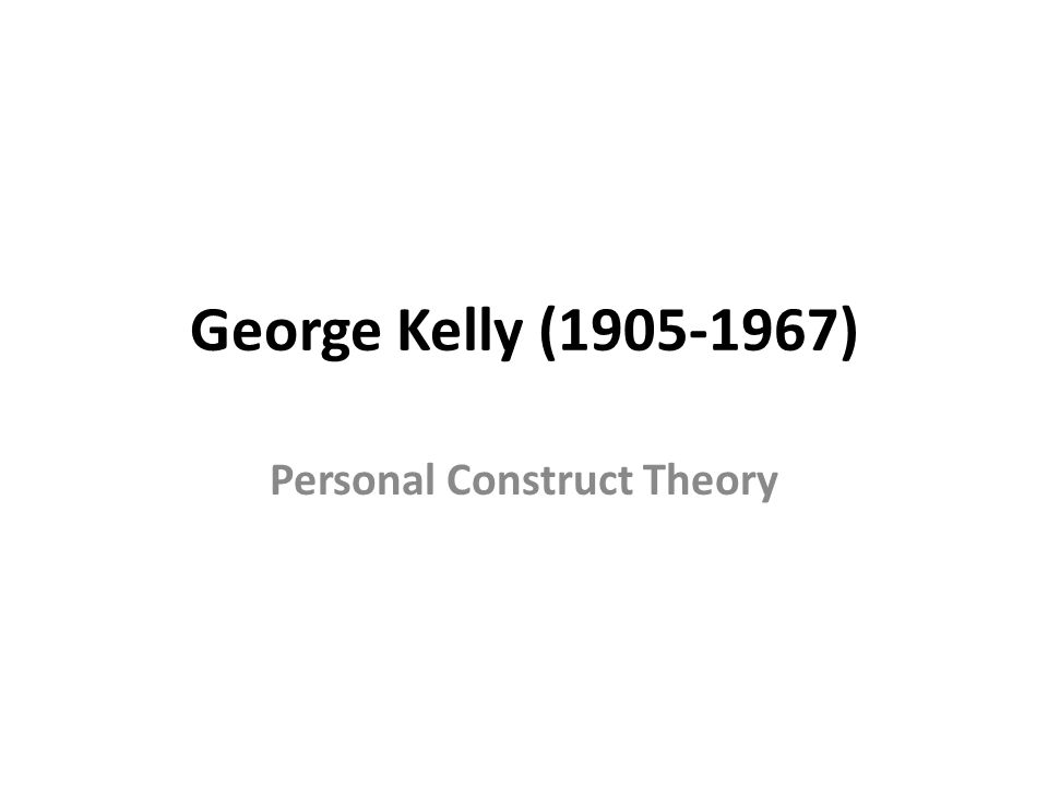 George Kelly (1905-1967) Personal Construct Theory