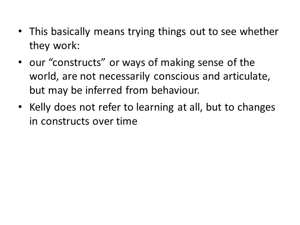 This basically means trying things out to see whether they work: our constructs or ways of making sense of the world, are not necessarily conscious and articulate, but may be inferred from behaviour.