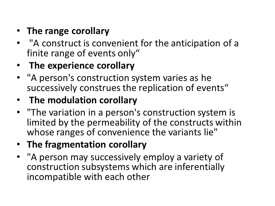 The range corollary A construct is convenient for the anticipation of a finite range of events only The experience corollary A person s construction system varies as he successively construes the replication of events The modulation corollary The variation in a person s construction system is limited by the permeability of the constructs within whose ranges of convenience the variants lie The fragmentation corollary A person may successively employ a variety of construction subsystems which are inferentially incompatible with each other