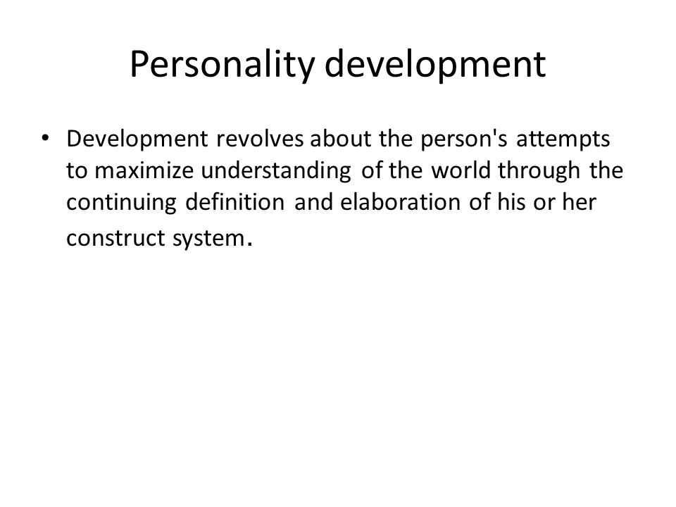 Personality development Development revolves about the person s attempts to maximize understanding of the world through the continuing definition and elaboration of his or her construct system.