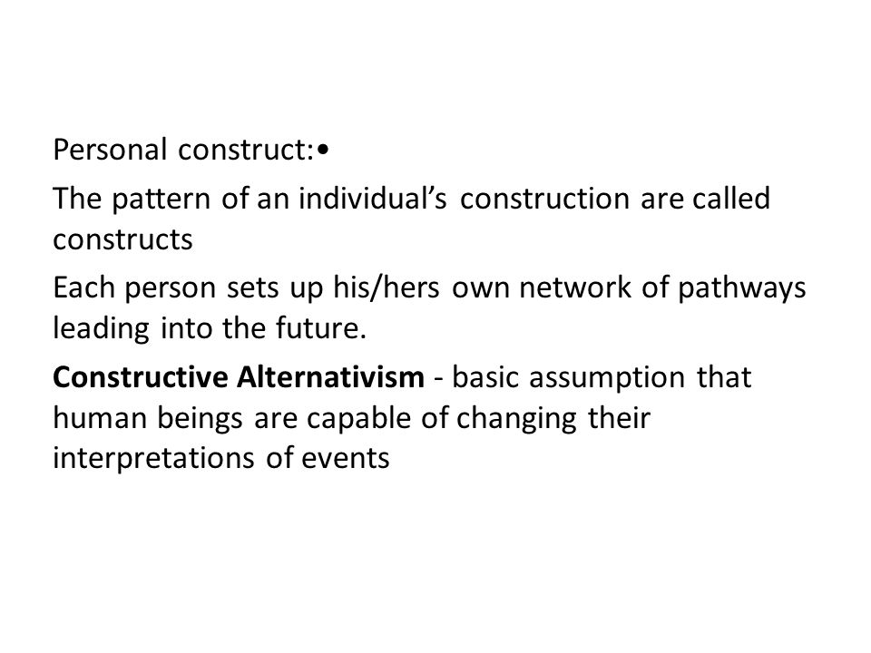 Personal construct: The pattern of an individual's construction are called constructs Each person sets up his/hers own network of pathways leading into the future.