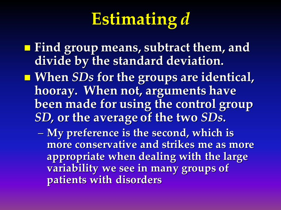 Estimating d Find group means, subtract them, and divide by the standard deviation. Find group means, subtract them, and divide by the standard deviat