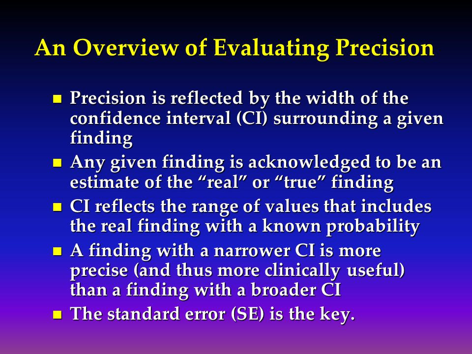 An Overview of Evaluating Precision Precision is reflected by the width of the confidence interval (CI) surrounding a given finding Precision is refle