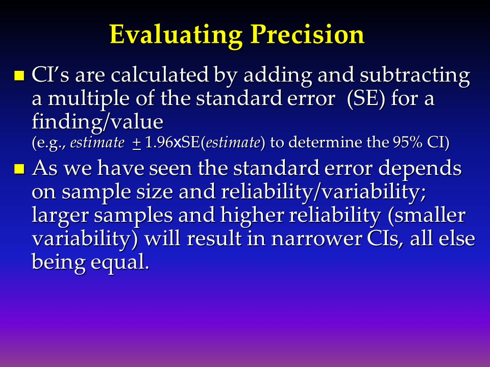 Evaluating Precision CI's are calculated by adding and subtracting a multiple of the standard error (SE) for a finding/value (e.g., estimate + 1.96SE(estimate) to determine the 95% CI) CI's are calculated by adding and subtracting a multiple of the standard error (SE) for a finding/value (e.g., estimate + 1.96 x SE(estimate) to determine the 95% CI) As we have seen the standard error depends on sample size and reliability/variability; larger samples and higher reliability (smaller variability) will result in narrower CIs, all else being equal.