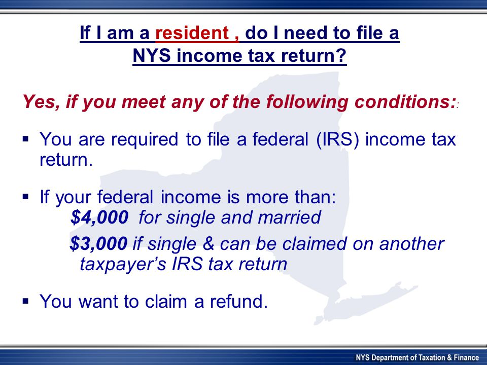 If I am a resident, do I need to file a NYS income tax return? Yes, if you meet any of the following conditions: :  You are required to file a federa