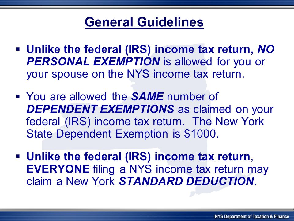 General Guidelines  Unlike the federal (IRS) income tax return, NO PERSONAL EXEMPTION is allowed for you or your spouse on the NYS income tax return.