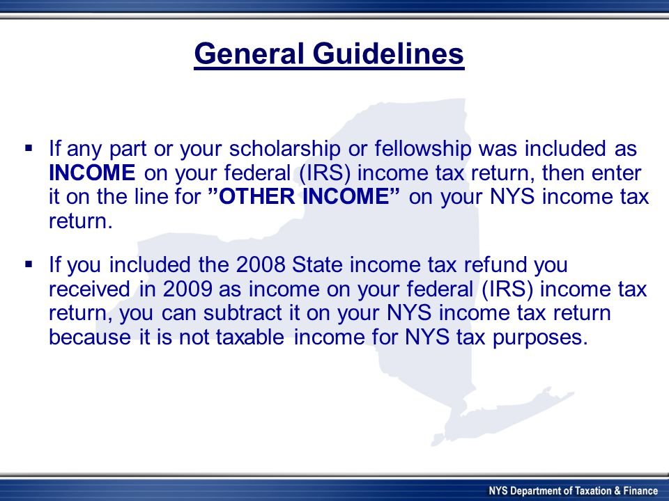 General Guidelines  If any part or your scholarship or fellowship was included as INCOME on your federal (IRS) income tax return, then enter it on th