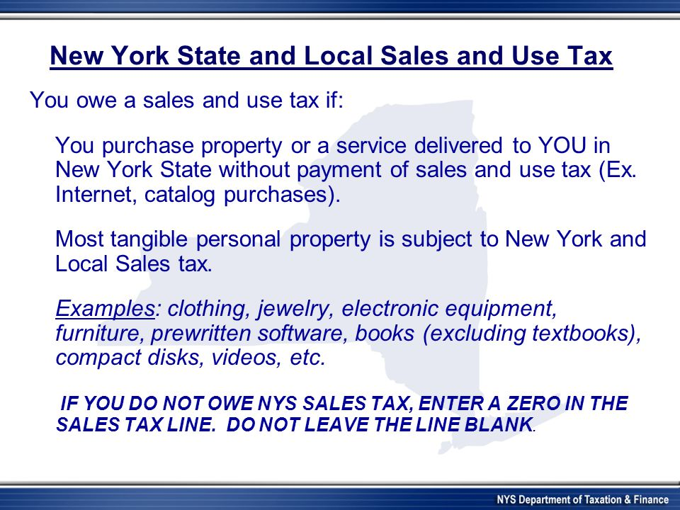 New York State and Local Sales and Use Tax You owe a sales and use tax if: You purchase property or a service delivered to YOU in New York State witho