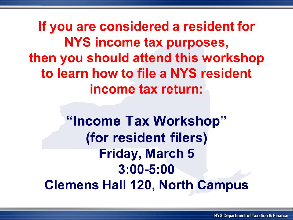 If you are considered a resident for NYS income tax purposes, then you should attend this workshop to learn how to file a NYS resident income tax retu