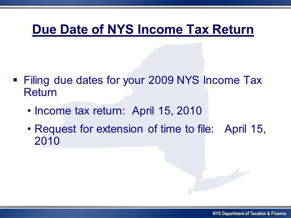 Due Date of NYS Income Tax Return  Filing due dates for your 2009 NYS Income Tax Return Income tax return: April 15, 2010 Request for extension of ti