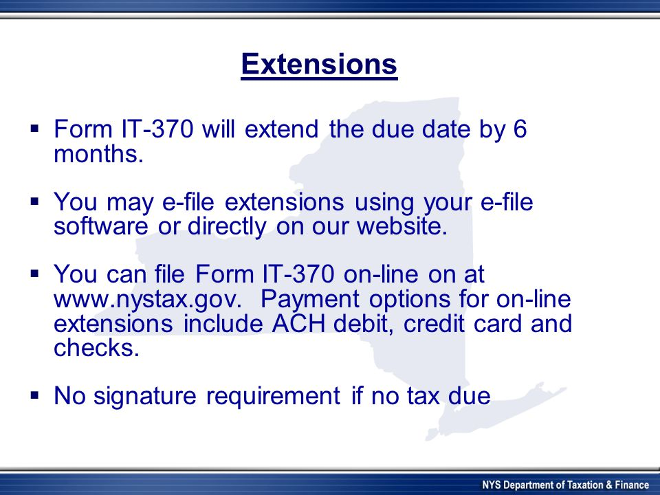 Extensions  Form IT-370 will extend the due date by 6 months.  You may e-file extensions using your e-file software or directly on our website.  Yo