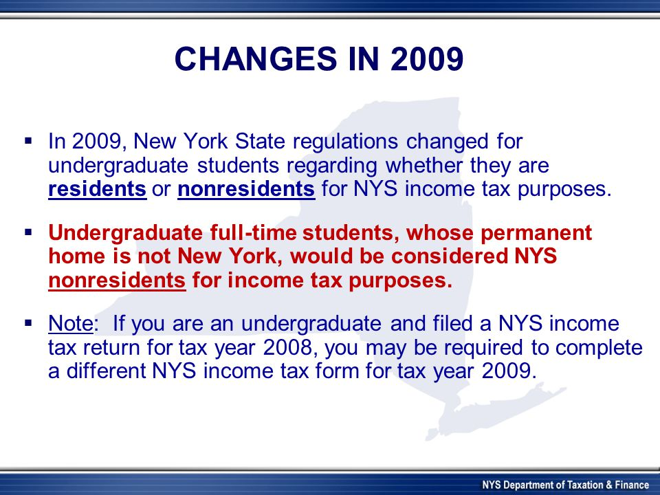 CHANGES IN 2009  In 2009, New York State regulations changed for undergraduate students regarding whether they are residents or nonresidents for NYS