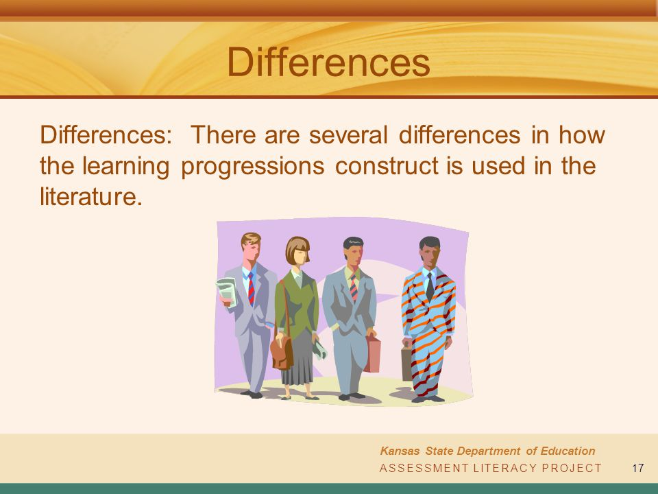ASSESSMENT LITERACY PROJECT Kansas State Department of Education ASSESSMENT LITERACY PROJECT17 Differences Differences: There are several differences